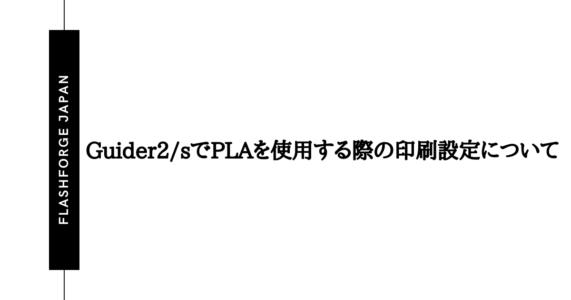 Guider2/sでPLAを使用する際の印刷設定について